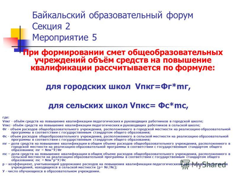 Байкальский образовательный форум Секция 2 Мероприятие 5 При формировании смет общеобразовательных учреждений объём средств на повышение квалификации рассчитывается по формуле: для городских школ Vпкг=Фг*mг, для сельских школ Vпкс= Фс*mс, где: Vпкг -