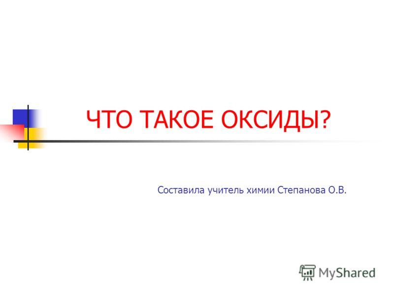 ЧТО ТАКОЕ ОКСИДЫ? Составила учитель химии Степанова О.В.
