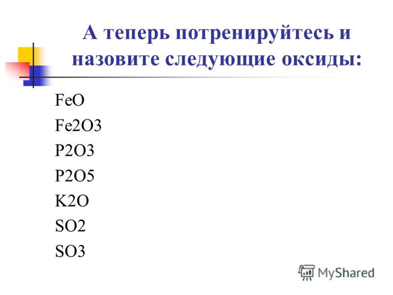 А теперь потренируйтесь и назовите следующие оксиды: FeO Fe2O3 P2O3 P2O5 K2O SO2 SO3