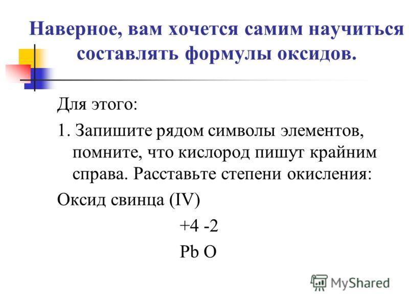 Наверное, вам хочется самим научиться составлять формулы оксидов. Для этого: 1. Запишите рядом символы элементов, помните, что кислород пишут крайним справа. Расставьте степени окисления: Оксид свинца (IV) +4 -2 Pb O