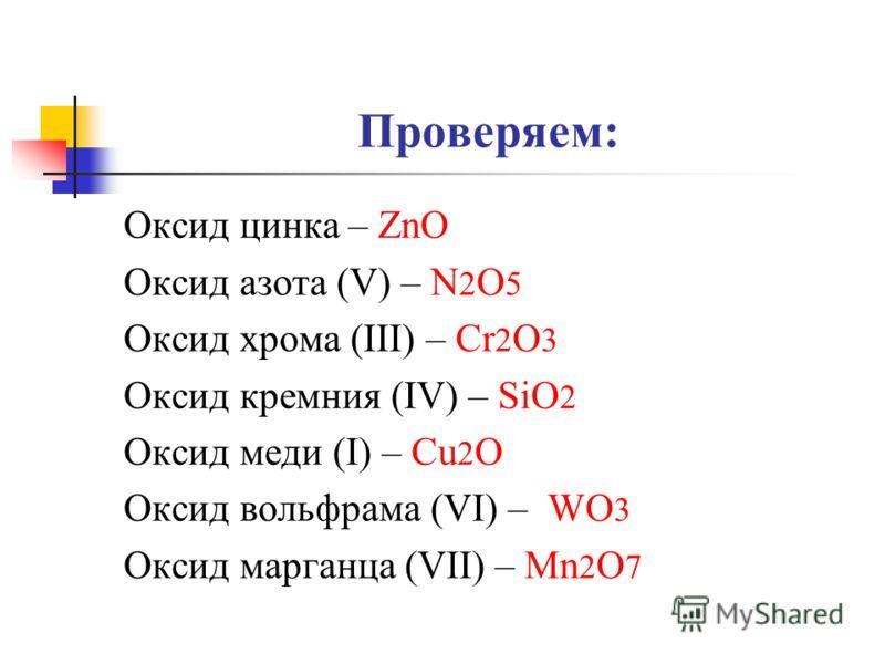 Проверяем: Оксид цинка – ZnO Оксид азота (V) – N 2 O 5 Оксид хрома (III) – Cr 2 O 3 Оксид кремния (IV) – SiO 2 Оксид меди (I) – Cu 2 O Оксид вольфрама (VI) – WO 3 Оксид марганца (VII) – Mn 2 O 7