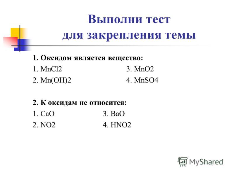 Выполни тест для закрепления темы 1. Оксидом является вещество: 1. MnCl23. MnO2 2. Mn(OH)24. MnSO4 2. К оксидам не относится: 1. СaO3. BaO 2. NO24. HNO2