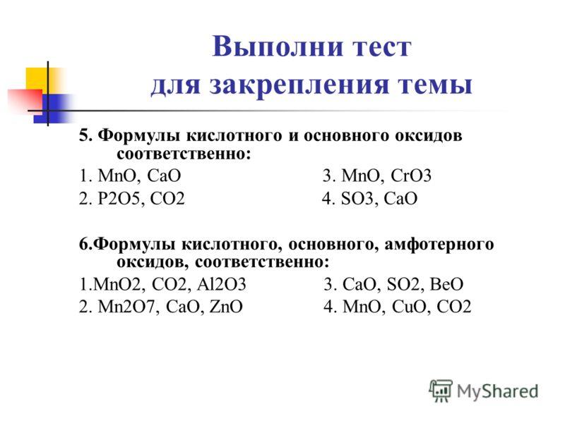 Выполни тест для закрепления темы 5. Формулы кислотного и основного оксидов соответственно: 1. MnO, CaO 3. MnO, CrO3 2. P2O5, CO2 4. SO3, CaO 6.Формулы кислотного, основного, амфотерного оксидов, соответственно: 1.MnO2, CO2, Al2O3 3. CaO, SO2, BeO 2.