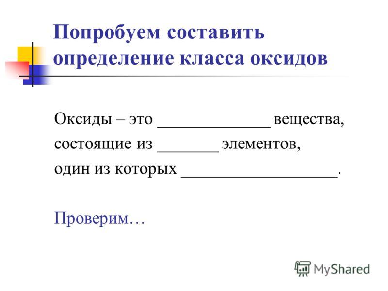 Попробуем составить определение класса оксидов Оксиды – это _____________ вещества, состоящие из _______ элементов, один из которых __________________. Проверим…