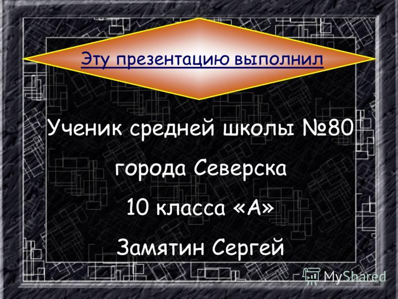 Эту презентацию выполнил Ученик средней школы 80 города Северска 10 класса «А» Замятин Сергей