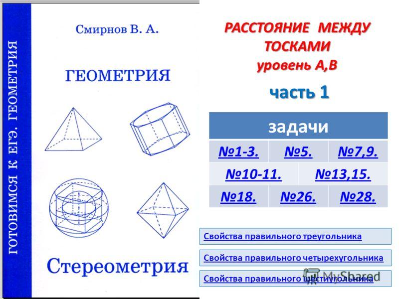 РАССТОЯНИЕ МЕЖДУ ТОСКАМИ уровень А,В часть 1 задачи 1-3.5.7,9. 10-11.13,15. 18.26.28. Свойства правильного шестиугольника Свойства правильного треугольника Свойства правильного четырехугольника