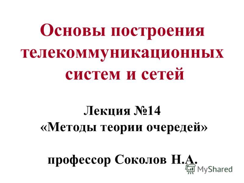 Основы построения телекоммуникационных систем и сетей Лекция 14 «Методы теории очередей» профессор Соколов Н.А.