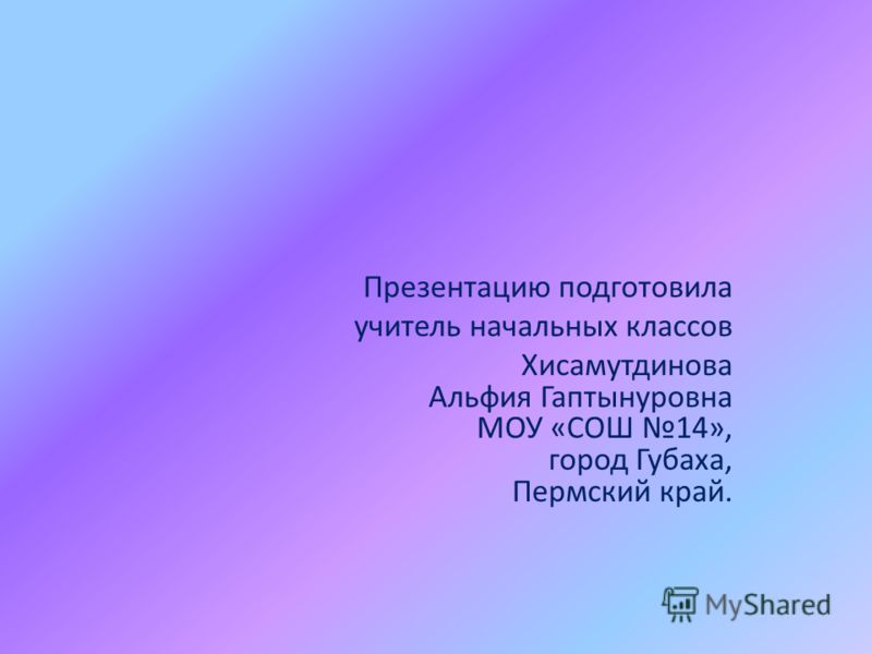 Презентацию подготовила учитель начальных классов Хисамутдинова Альфия Гаптынуровна МОУ «СОШ 14», город Губаха, Пермский край.