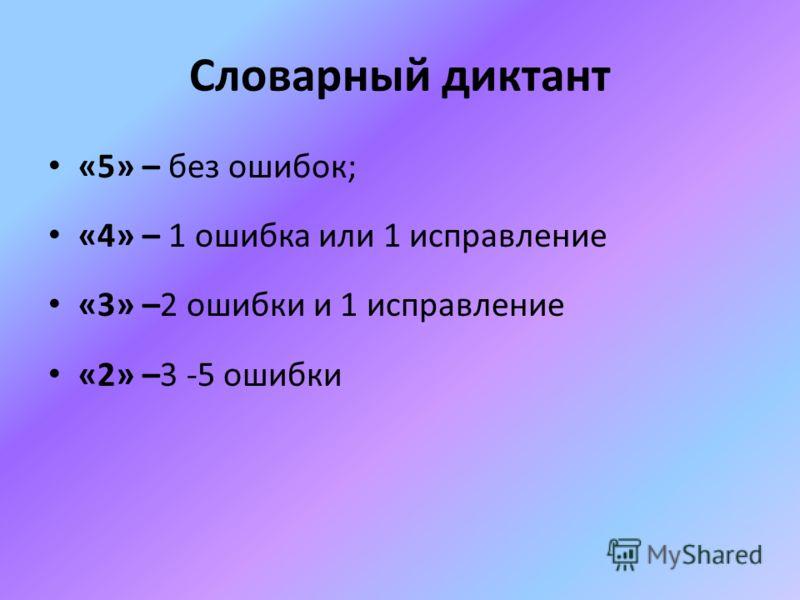 Словарный диктант «5» – без ошибок; «4» – 1 ошибка или 1 исправление «3» –2 ошибки и 1 исправление «2» –3 -5 ошибки