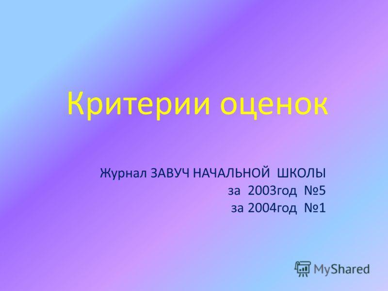 Критерии оценок Журнал ЗАВУЧ НАЧАЛЬНОЙ ШКОЛЫ за 2003год 5 за 2004год 1