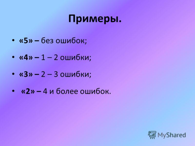 Примеры. «5» – без ошибок; «4» – 1 – 2 ошибки; «3» – 2 – 3 ошибки; «2» – 4 и более ошибок.