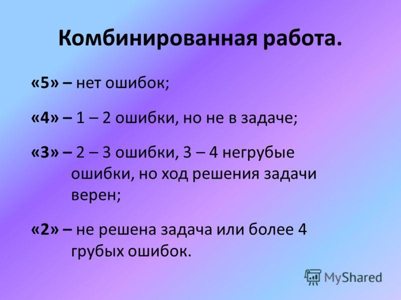 Комбинированная работа. «5» – нет ошибок; «4» – 1 – 2 ошибки, но не в задаче; «3» – 2 – 3 ошибки, 3 – 4 негрубые ошибки, но ход решения задачи верен; «2» – не решена задача или более 4 грубых ошибок.