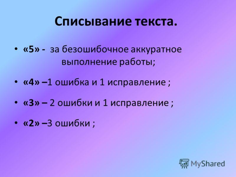 Списывание текста. «5» - за безошибочное аккуратное выполнение работы; «4» –1 ошибка и 1 исправление ; «3» – 2 ошибки и 1 исправление ; «2» –3 ошибки ;