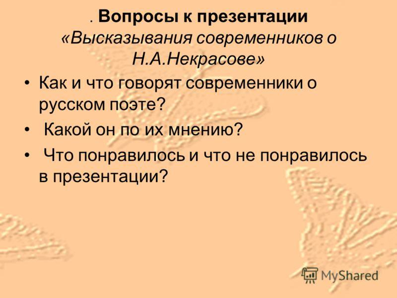 . Вопросы к презентации «Высказывания современников о Н.А.Некрасове» Как и что говорят современники о русском поэте? Какой он по их мнению? Что понравилось и что не понравилось в презентации?