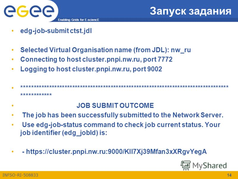 Enabling Grids for E-sciencE INFSO-RI-508833 14 Запуск задания edg-job-submit ctst.jdl Selected Virtual Organisation name (from JDL): nw_ru Connecting to host cluster.pnpi.nw.ru, port 7772 Logging to host cluster.pnpi.nw.ru, port 9002 ***************