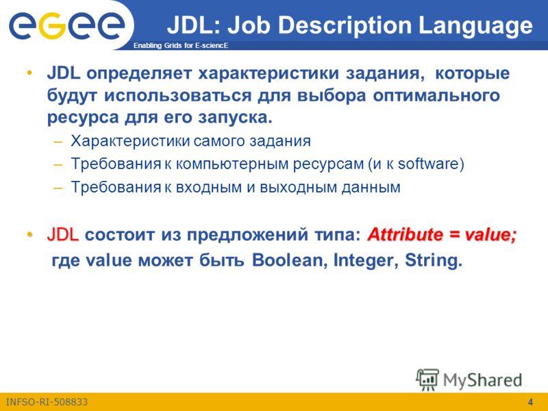 Enabling Grids for E-sciencE INFSO-RI-508833 4 JDL: Job Description Language JDL определяет характеристики задания, которые будут использоваться для выбора оптимального ресурса для его запуска. –Характеристики самого задания –Требования к компьютерны