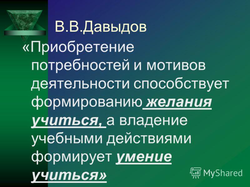 В.В.Давыдов «Приобретение потребностей и мотивов деятельности способствует формированию желания учиться, а владение учебными действиями формирует умение учиться»