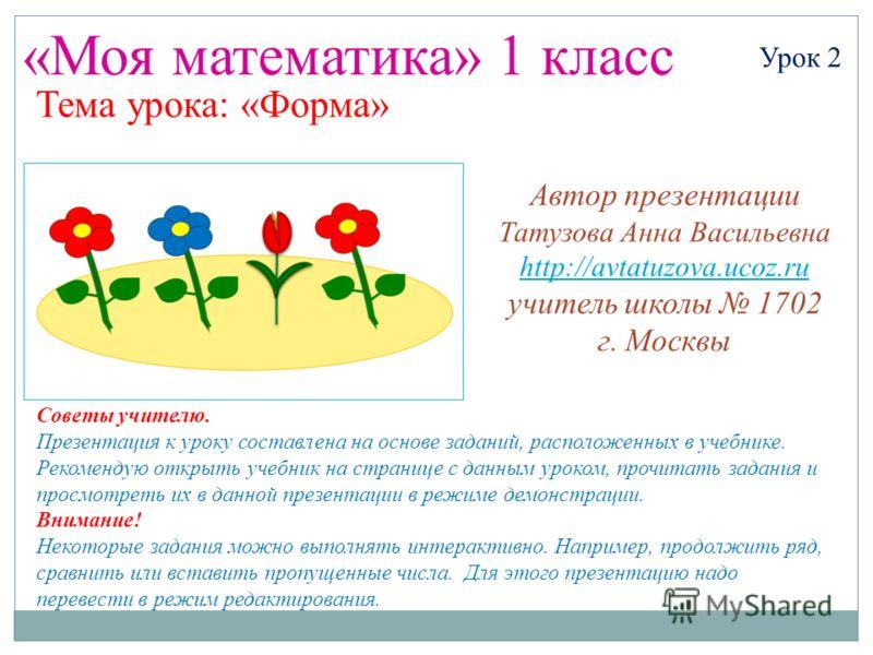 «Моя математика» 1 класс Урок 2 Тема урока: «Форма» Советы учителю. Презентация к уроку составлена на основе заданий, расположенных в учебнике. Рекомендую открыть учебник на странице с данным уроком, прочитать задания и просмотреть их в данной презен