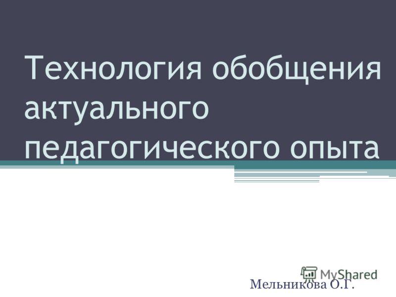 Технология обобщения актуального педагогического опыта Мельникова О.Г.