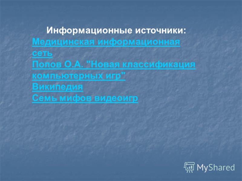 Информационные источники: Медицинская информационная сеть Попов О.А. Новая классификация компьютерных игр Википедия Семь мифов видеоигр