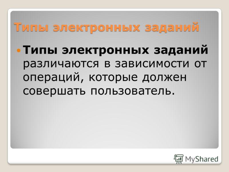 Типы электронных заданий Типы электронных заданий различаются в зависимости от операций, которые должен совершать пользователь.