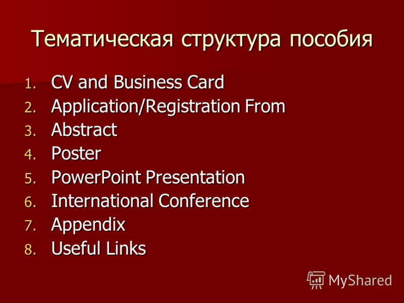 Тематическая структура пособия 1. CV and Business Card 2. Application/Registration From 3. Abstract 4. Poster 5. PowerPoint Presentation 6. International Conference 7. Appendix 8. Useful Links