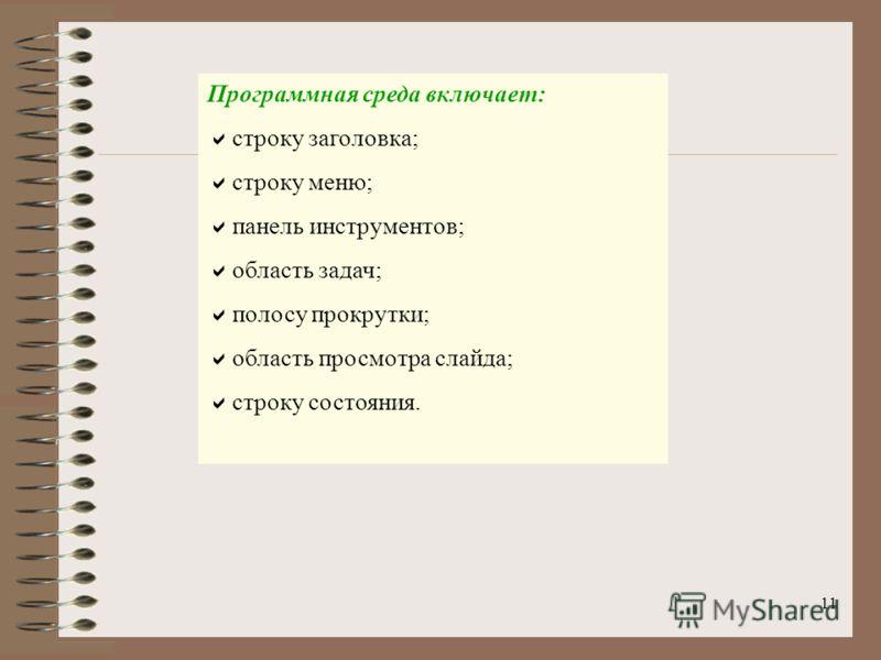 11 Программная среда включает: строку заголовка; строку меню; панель инструментов; область задач; полосу прокрутки; область просмотра слайда; строку состояния.