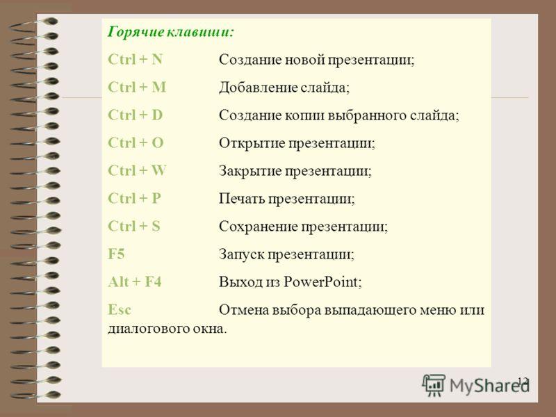 12 Горячие клавиши: Ctrl + N Создание новой презентации; Ctrl + МДобавление слайда; Ctrl + DСоздание копии выбранного слайда; Ctrl + ООткрытие презентации; Ctrl + WЗакрытие презентации; Ctrl + РПечать презентации; Ctrl + SСохранение презентации; F5За