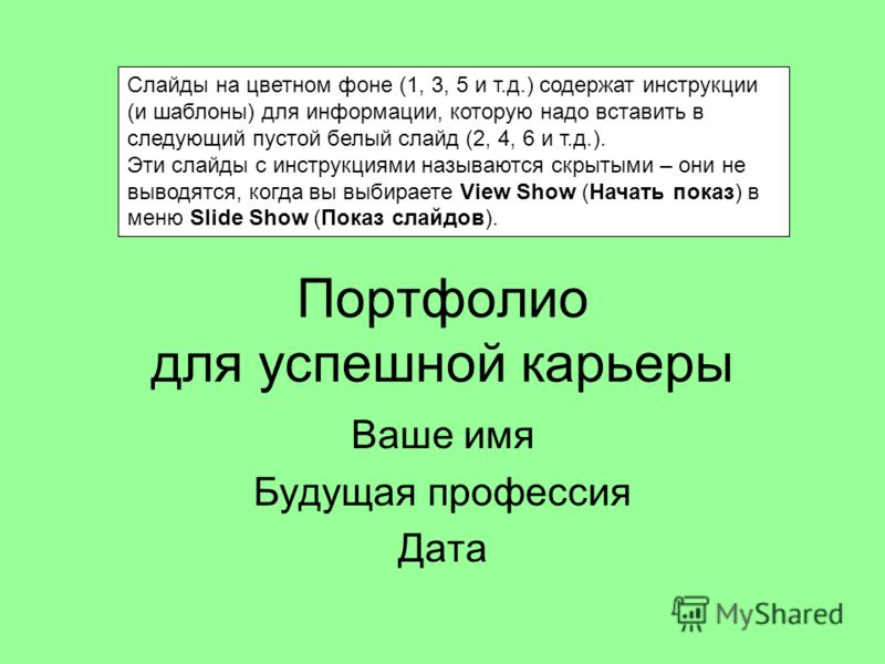 Портфолио для успешной карьеры Ваше имя Будущая профессия Дата Cлайды на цветном фоне (1, 3, 5 и т.д.) содержат инструкции (и шаблоны) для информации, которую надо вставить в следующий пустой белый слайд (2, 4, 6 и т.д.). Эти слайды с инструкциями на