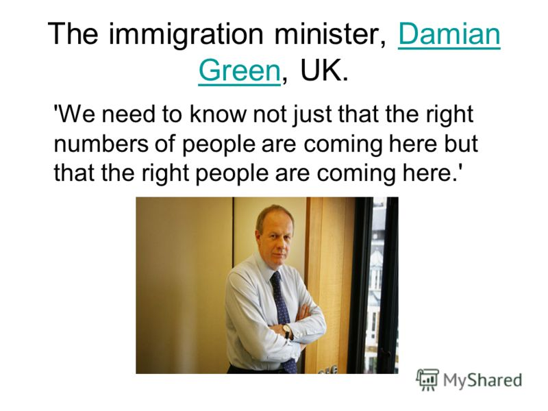 The immigration minister, Damian Green, UK.Damian Green 'We need to know not just that the right numbers of people are coming here but that the right people are coming here.'