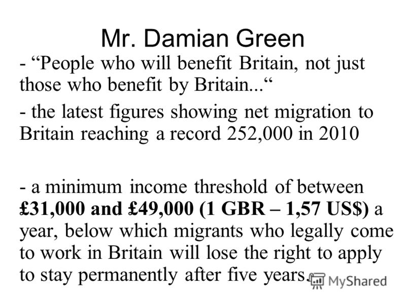 Mr. Damian Green - People who will benefit Britain, not just those who benefit by Britain... - the latest figures showing net migration to Britain reaching a record 252,000 in 2010 - a minimum income threshold of between £31,000 and £49,000 (1 GBR –