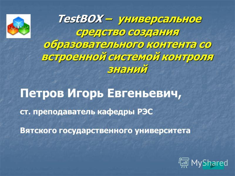 ТеstBOX – универсальное средство создания образовательного контента со встроенной системой контроля знаний ТеstBOX – универсальное средство создания образовательного контента со встроенной системой контроля знаний Петров Игорь Евгеньевич, ст. препода