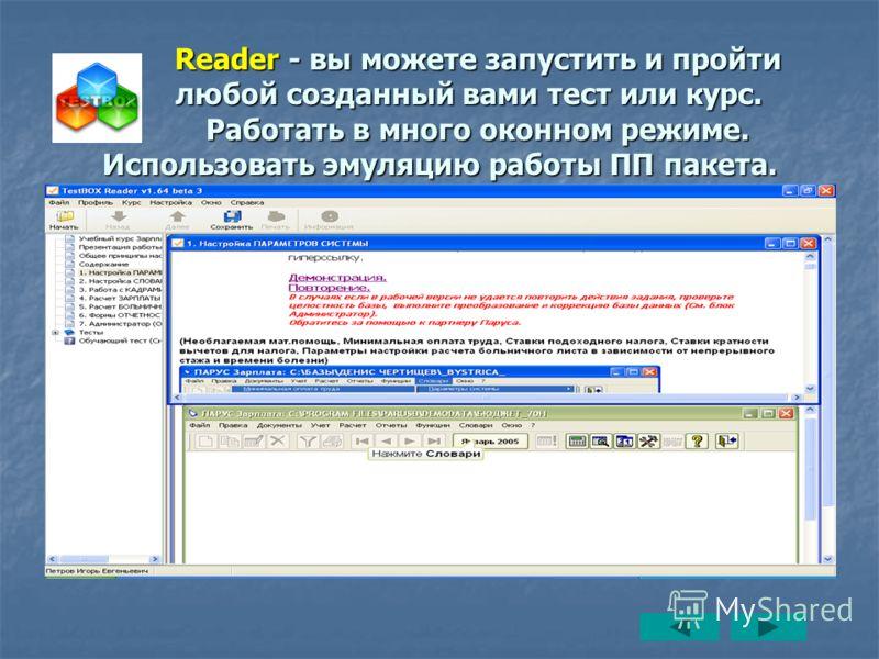 Reader - вы можете запустить и пройти любой созданный вами тест или курс. Работать в много оконном режиме. Использовать эмуляцию работы ПП пакета. Reader - вы можете запустить и пройти любой созданный вами тест или курс. Работать в много оконном режи