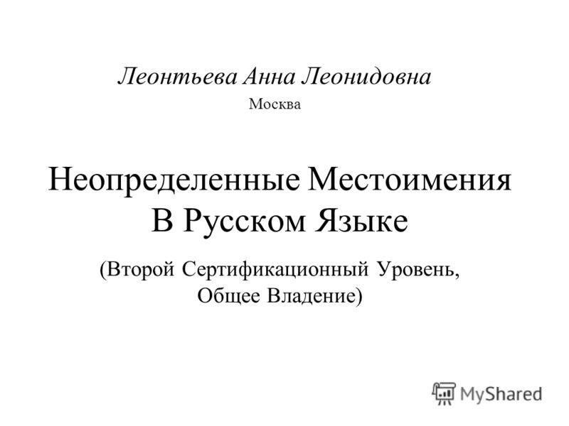 Неопределенные Местоимения В Русском Языке (Второй Сертификационный Уровень, Общее Владение) Леонтьева Анна Леонидовна Москва