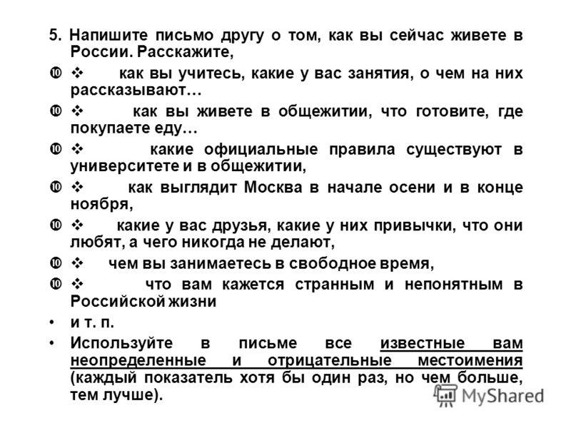 5. Напишите письмо другу о том, как вы сейчас живете в России. Расскажите, как вы учитесь, какие у вас занятия, о чем на них рассказывают … как вы живете в общежитии, что готовите, где покупаете еду … какие официальные правила существуют в университе