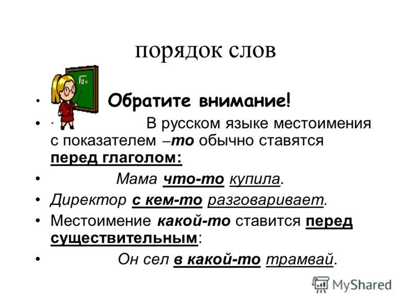 порядок слов Обратите внимание! · В русском языке местоимения с показателем – то обычно ставятся перед глаголом: Мама что-то купила. Директор с кем-то разговаривает. Местоимение какой-то ставится перед существительным: Он сел в какой-то трамвай.