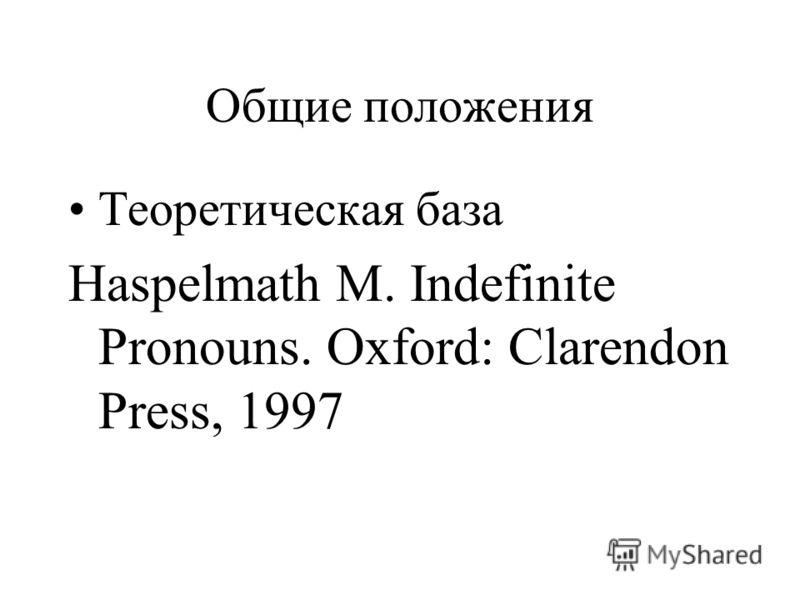 Общие положения Теоретическая база Haspelmath M. Indefinite Pronouns. Oxford: Clarendon Press, 1997