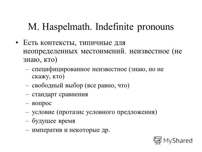 M. Haspelmath. Indefinite pronouns Есть контексты, типичные для неопределенных местоимений. неизвестное (не знаю, кто) –специфицированное неизвестное (знаю, но не скажу, кто) –свободный выбор (все равно, что) –стандарт сравнения –вопрос –условие (про