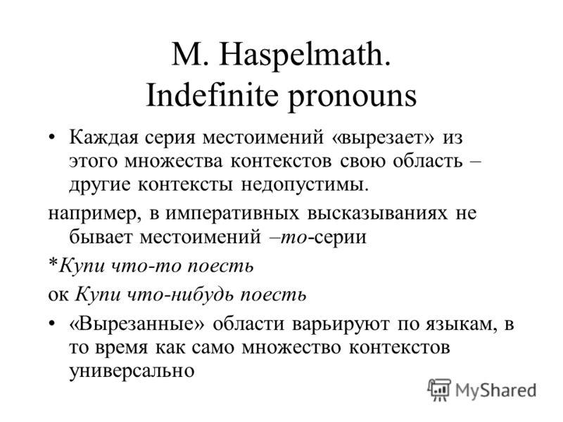 M. Haspelmath. Indefinite pronouns Каждая серия местоимений «вырезает» из этого множества контекстов свою область – другие контексты недопустимы. например, в императивных высказываниях не бывает местоимений –то-серии *Купи что-то поесть ок Купи что-н