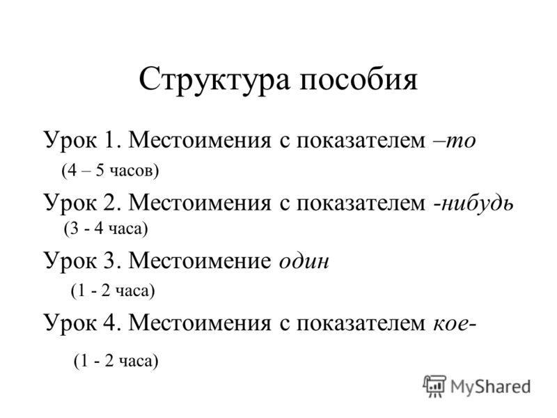 Структура пособия Урок 1. Местоимения с показателем –то (4 – 5 часов) Урок 2. Местоимения с показателем -нибудь (3 - 4 часа) Урок 3. Местоимение один (1 - 2 часа) Урок 4. Местоимения с показателем кое- (1 - 2 часа)
