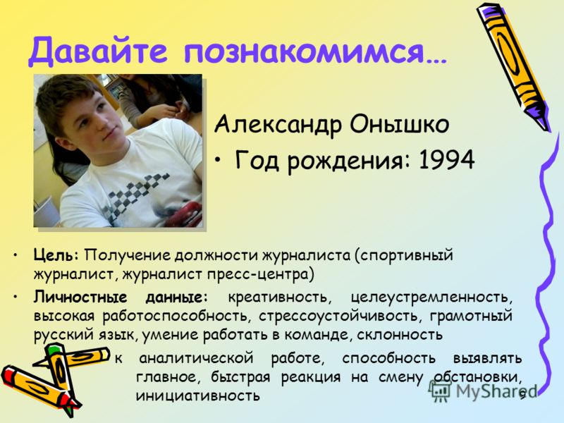 9 Давайте познакомимся… Александр Онышко Год рождения: 1994 Цель: Получение должности журналиста (спортивный журналист, журналист пресс-центра) Личностные данные: креативность, целеустремленность, высокая работоспособность, стрессоустойчивость, грамо