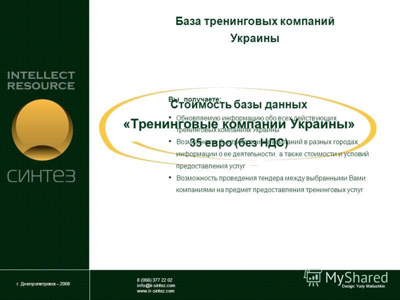 8 (056) 377 22 02 info@ir-sintez.com www.ir-sintez.com Design: Yuriy Matiushkin Стоимость базы данных «Тренинговые компании Украины» 35 евро (без НДС) г. Днепропетровск – 2008 Вы получаете: Обновляемую информацию обо всех действующих тренинговых комп