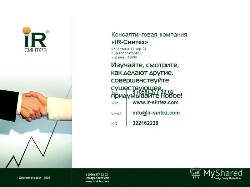 г. Днепропетровск – 2008 8 (056) 377 22 02 info@ir-sintez.com www.ir-sintez.com Design: Yuriy Matiushkin ул. Артема 11, оф. 24 г. Днепропетровск Украина, 49000 Консалтинговая компания «IR-Синтез» Тел.: 8 (056) 377 22 02 Web: www.ir-sintez.com E-mail: