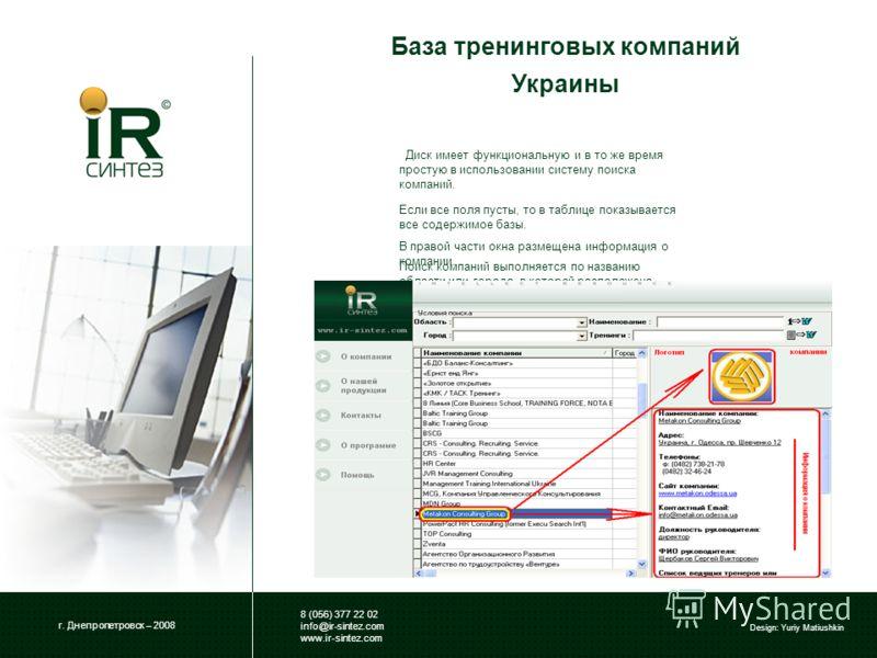 База тренинговых компаний Украины г. Днепропетровск – 2008 8 (056) 377 22 02 info@ir-sintez.com www.ir-sintez.com Design: Yuriy Matiushkin Диск имеет функциональную и в то же время простую в использовании систему поиска компаний. Поиск компаний выпол