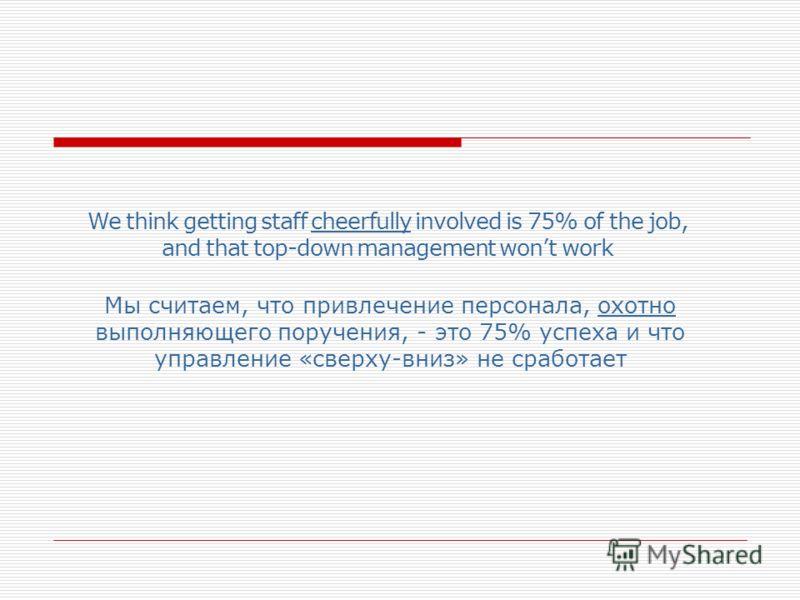 We think getting staff cheerfully involved is 75% of the job, and that top-down management wont work Мы считаем, что привлечение персонала, охотно выполняющего поручения, - это 75% успеха и что управление «сверху-вниз» не сработает