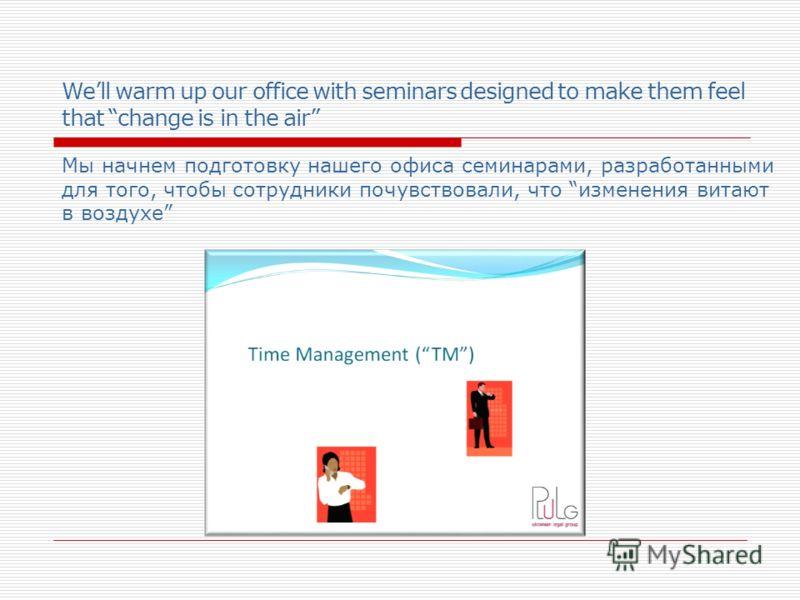 Well warm up our office with seminars designed to make them feel that change is in the air Мы начнем подготовку нашего офиса семинарами, разработанными для того, чтобы сотрудники почувствовали, что изменения витают в воздухе