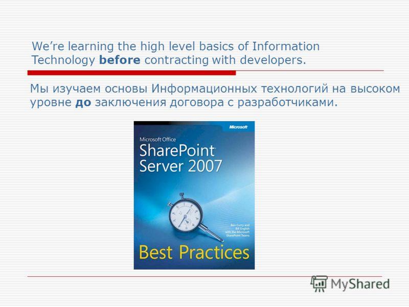 Were learning the high level basics of Information Technology before contracting with developers. Мы изучаем основы Информационных технологий на высоком уровне до заключения договора с разработчиками.