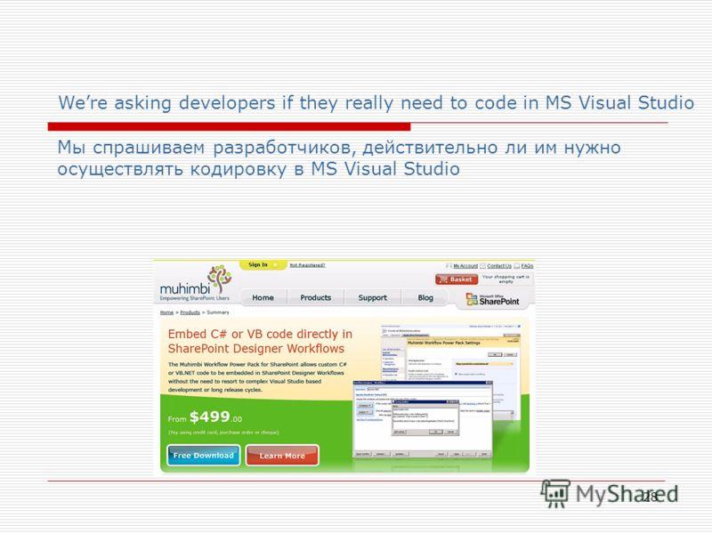 28 Were asking developers if they really need to code in MS Visual Studio Мы спрашиваем разработчиков, действительно ли им нужно осуществлять кодировку в MS Visual Studio