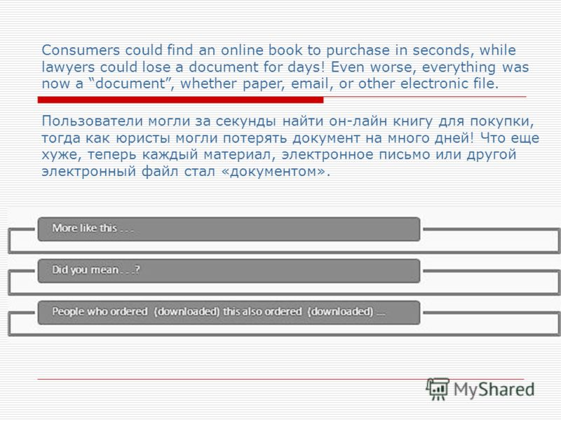 Consumers could find an online book to purchase in seconds, while lawyers could lose a document for days! Even worse, everything was now a document, whether paper, email, or other electronic file. Пользователи могли за секунды найти он-лайн книгу для