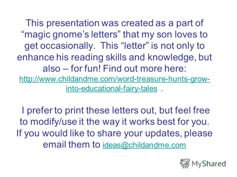 This presentation was created as a part of magic gnomes letters that my son loves to get occasionally. This letter is not only to enhance his reading skills and knowledge, but also – for fun! Find out more here: http://www.childandme.com/word-treasur